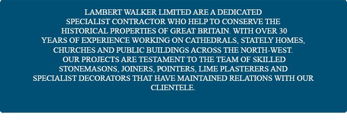 Lambert Walker has an unrivalled passion for restoration, dedicated to  conserving the historical properties of Great Britain. With over 25 years experience working on cathedrals,  stately homes, churches and public buildings, our team of craftsmen have gained the confidence of many of the North-Wests leading conservation architects.
